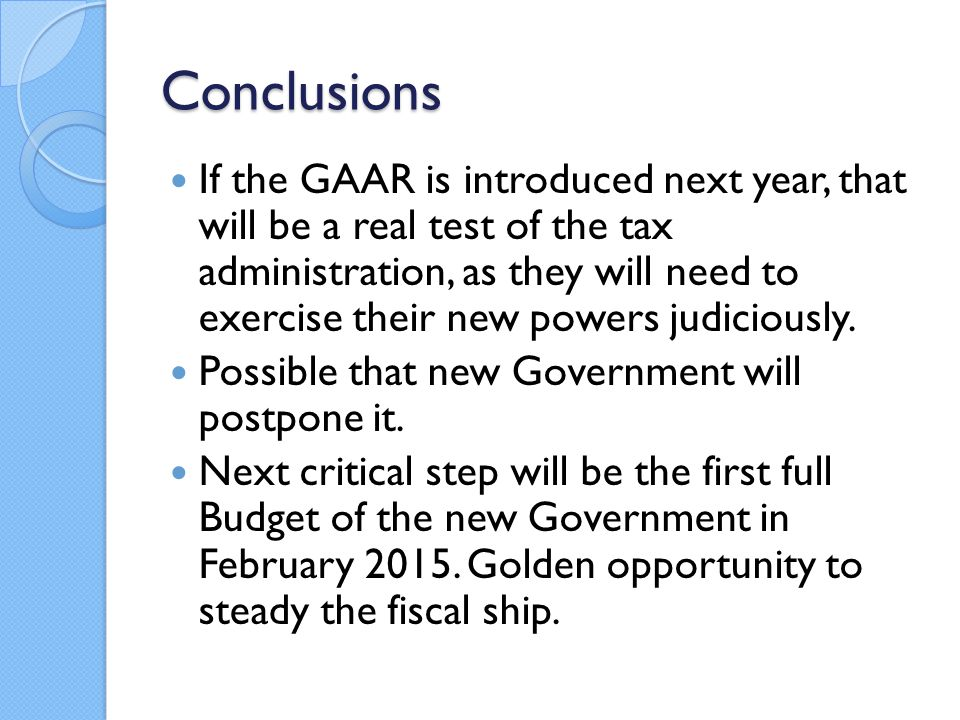 Conclusions If the GAAR is introduced next year, that will be a real test of the tax administration, as they will need to exercise their new powers judiciously.