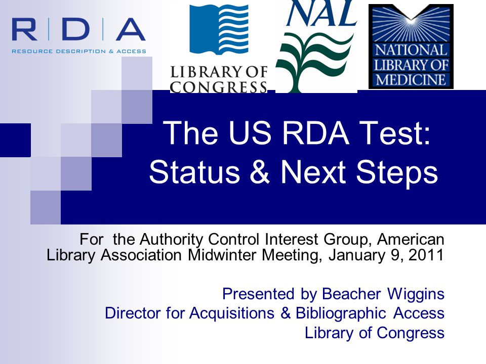 The US RDA Test: Status & Next Steps For the Authority Control Interest Group, American Library Association Midwinter Meeting, January 9, 2011 Presented by Beacher Wiggins Director for Acquisitions & Bibliographic Access Library of Congress
