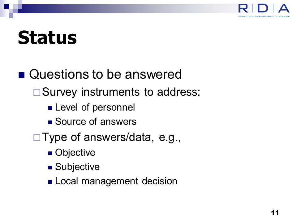 Status Questions to be answered  Survey instruments to address: Level of personnel Source of answers  Type of answers/data, e.g., Objective Subjective Local management decision 11