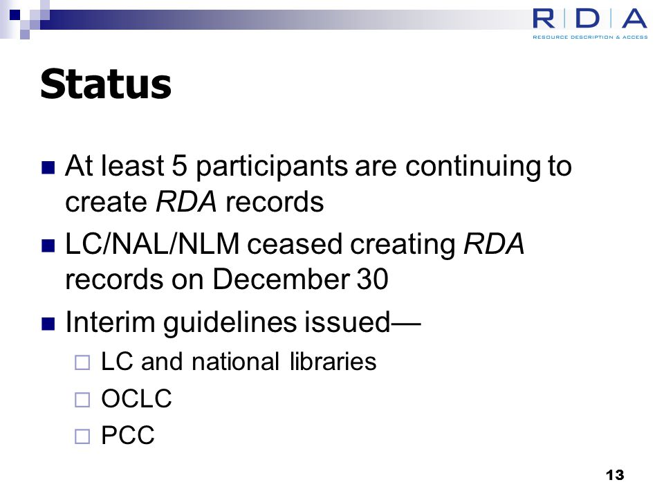 Status At least 5 participants are continuing to create RDA records LC/NAL/NLM ceased creating RDA records on December 30 Interim guidelines issued—  LC and national libraries  OCLC  PCC 13