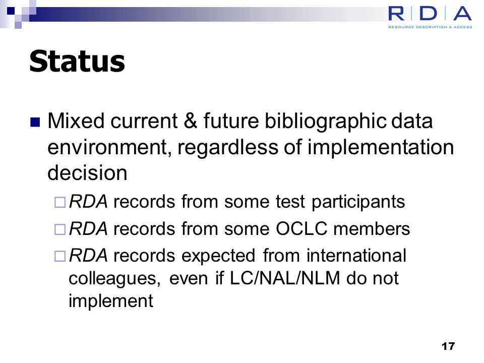 Status Mixed current & future bibliographic data environment, regardless of implementation decision  RDA records from some test participants  RDA records from some OCLC members  RDA records expected from international colleagues, even if LC/NAL/NLM do not implement 17