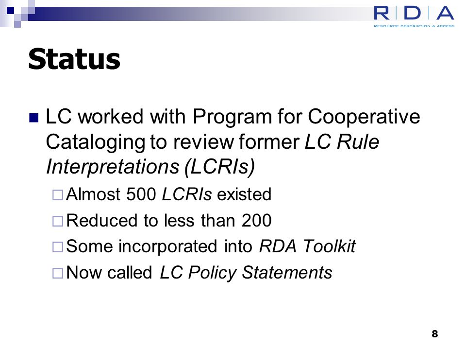 Status LC worked with Program for Cooperative Cataloging to review former LC Rule Interpretations (LCRIs)  Almost 500 LCRIs existed  Reduced to less than 200  Some incorporated into RDA Toolkit  Now called LC Policy Statements 8