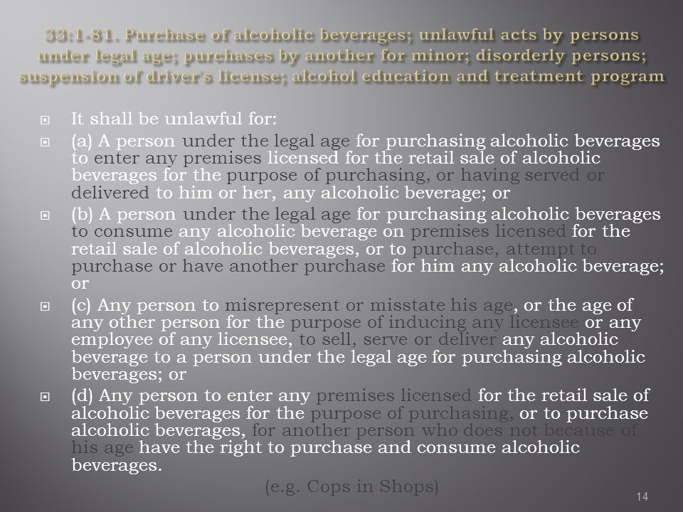  It shall be unlawful for:  (a) A person under the legal age for purchasing alcoholic beverages to enter any premises licensed for the retail sale of alcoholic beverages for the purpose of purchasing, or having served or delivered to him or her, any alcoholic beverage; or  (b) A person under the legal age for purchasing alcoholic beverages to consume any alcoholic beverage on premises licensed for the retail sale of alcoholic beverages, or to purchase, attempt to purchase or have another purchase for him any alcoholic beverage; or  (c) Any person to misrepresent or misstate his age, or the age of any other person for the purpose of inducing any licensee or any employee of any licensee, to sell, serve or deliver any alcoholic beverage to a person under the legal age for purchasing alcoholic beverages; or  (d) Any person to enter any premises licensed for the retail sale of alcoholic beverages for the purpose of purchasing, or to purchase alcoholic beverages, for another person who does not because of his age have the right to purchase and consume alcoholic beverages.