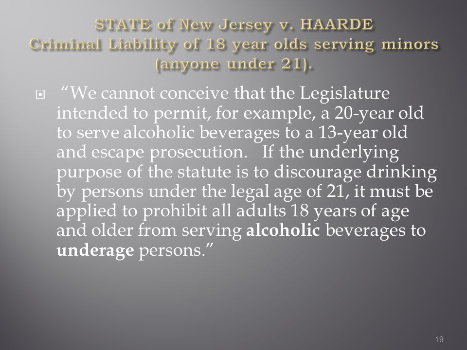  We cannot conceive that the Legislature intended to permit, for example, a 20-year old to serve alcoholic beverages to a 13-year old and escape prosecution.