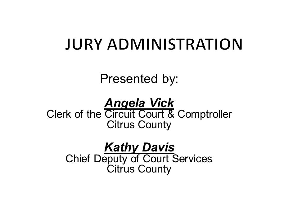 Presented by: Chief Deputy of Court Services Citrus County Presented by: Angela Vick Clerk of the Circuit Court & Comptroller Citrus County Kathy Davis Chief Deputy of Court Services Citrus County