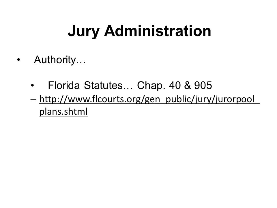 Jury Administration Authority… Florida Statutes… Chap. 40 & 905 – http://www.flcourts.org/gen_public/jury/jurorpool_ plans.shtml