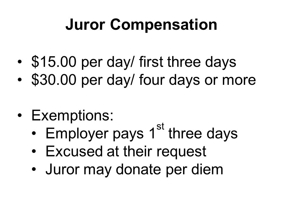 Juror Compensation $15.00 per day/ first three days $30.00 per day/ four days or more Exemptions: Employer pays 1 st three days Excused at their request Juror may donate per diem