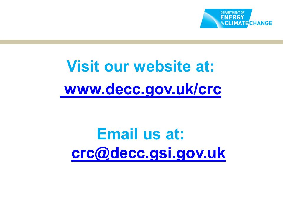 www.decc.gov.uk/crc Email to: Visit our website at: www.decc.gov.uk/crc Email us at: crc@decc.gsi.gov.uk crc@decc.gsi.gov.uk