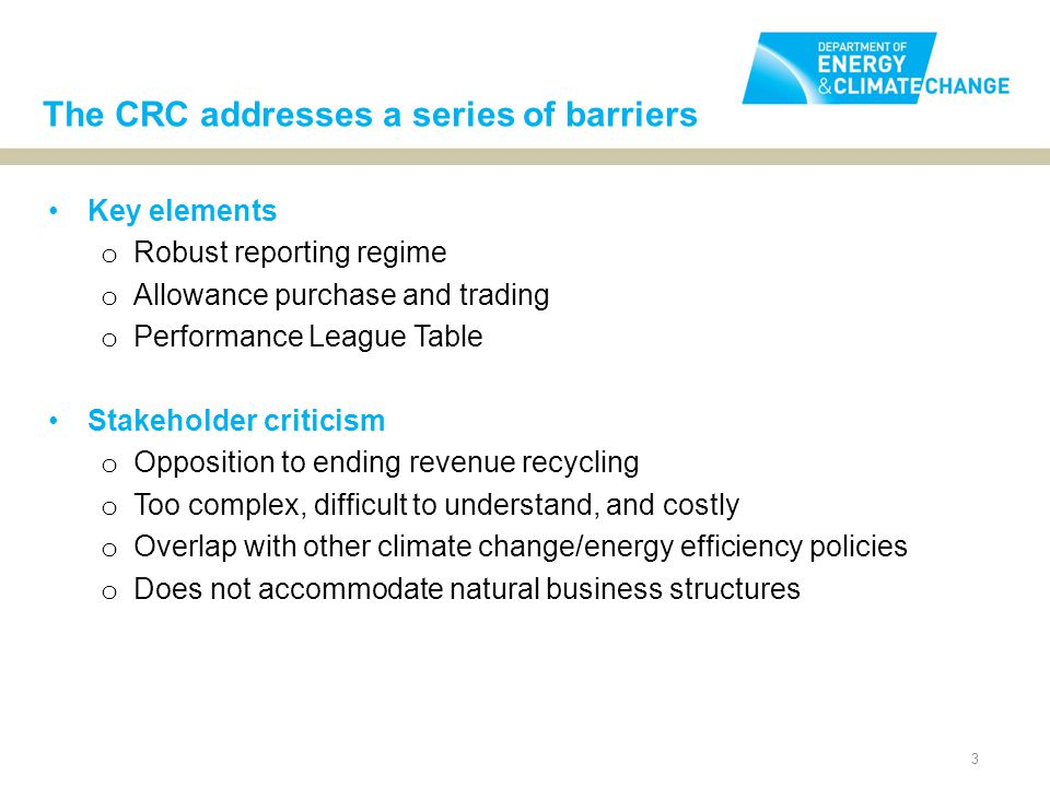 3 Key elements o Robust reporting regime o Allowance purchase and trading o Performance League Table Stakeholder criticism o Opposition to ending revenue recycling o Too complex, difficult to understand, and costly o Overlap with other climate change/energy efficiency policies o Does not accommodate natural business structures The CRC addresses a series of barriers