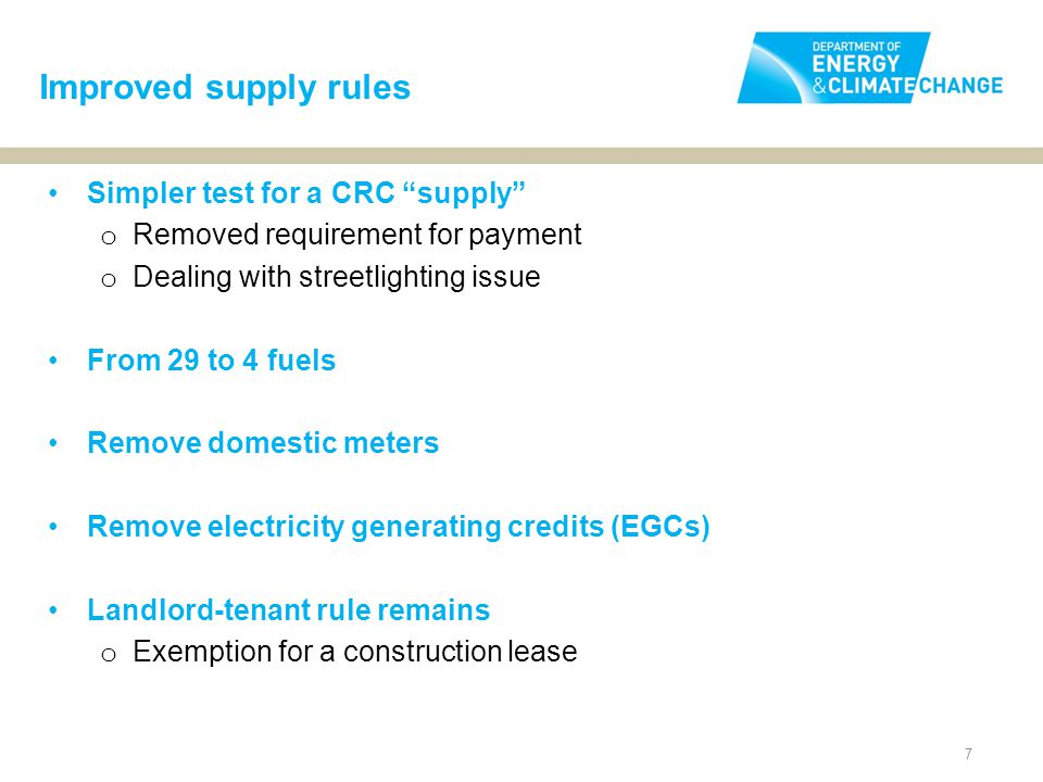 7 Simpler test for a CRC supply o Removed requirement for payment o Dealing with streetlighting issue From 29 to 4 fuels Remove domestic meters Remove electricity generating credits (EGCs) Landlord-tenant rule remains o Exemption for a construction lease Improved supply rules