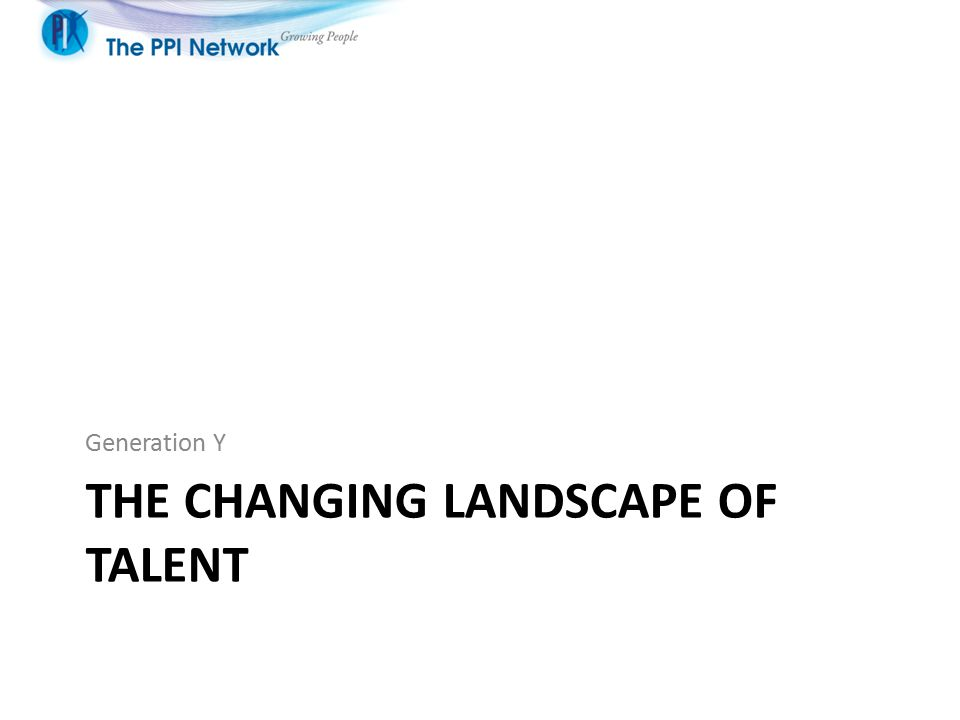 THE CHANGING LANDSCAPE OF TALENT Generation Y