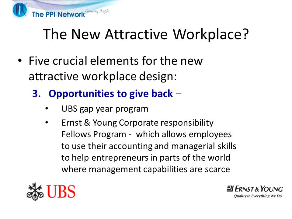 The New Attractive Workplace? Five crucial elements for the new attractive workplace design: 3.Opportunities to give back – UBS gap year program Ernst