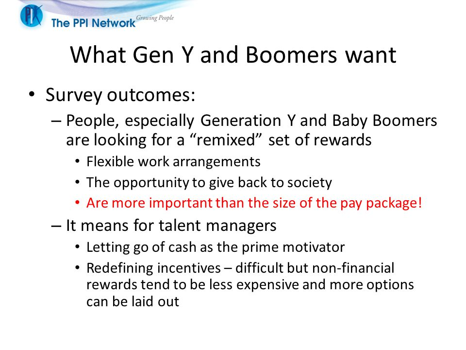What Gen Y and Boomers want Survey outcomes: – People, especially Generation Y and Baby Boomers are looking for a remixed set of rewards Flexible work arrangements The opportunity to give back to society Are more important than the size of the pay package.