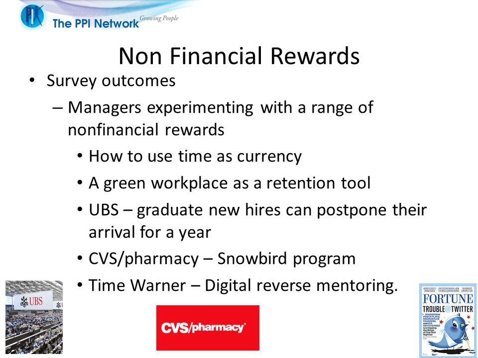 Non Financial Rewards Survey outcomes – Managers experimenting with a range of nonfinancial rewards How to use time as currency A green workplace as a retention tool UBS – graduate new hires can postpone their arrival for a year CVS/pharmacy – Snowbird program Time Warner – Digital reverse mentoring.