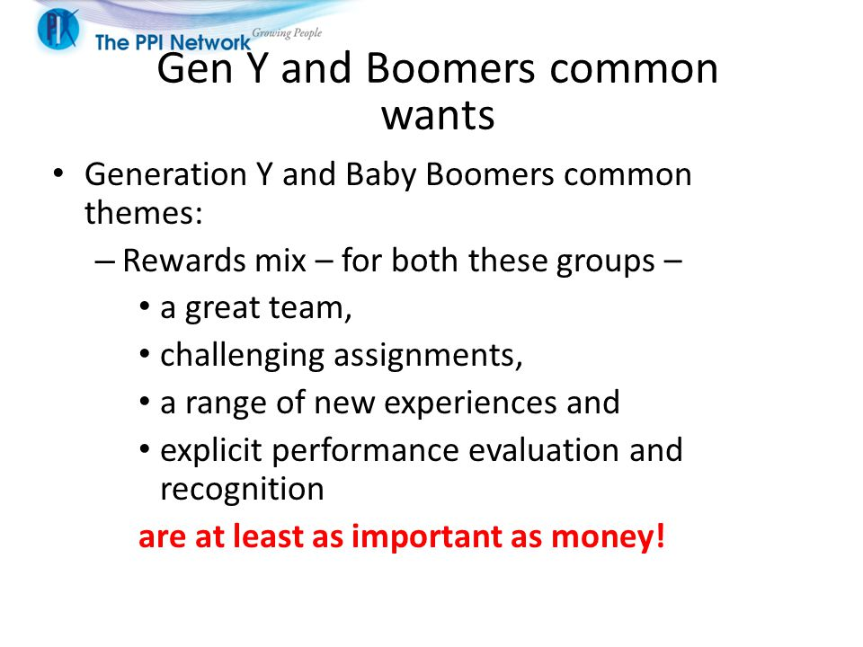 Generation Y and Baby Boomers common themes: – Rewards mix – for both these groups – a great team, challenging assignments, a range of new experiences