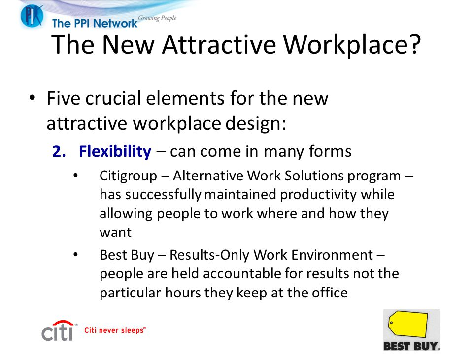 The New Attractive Workplace? Five crucial elements for the new attractive workplace design: 2.Flexibility – can come in many forms Citigroup – Altern
