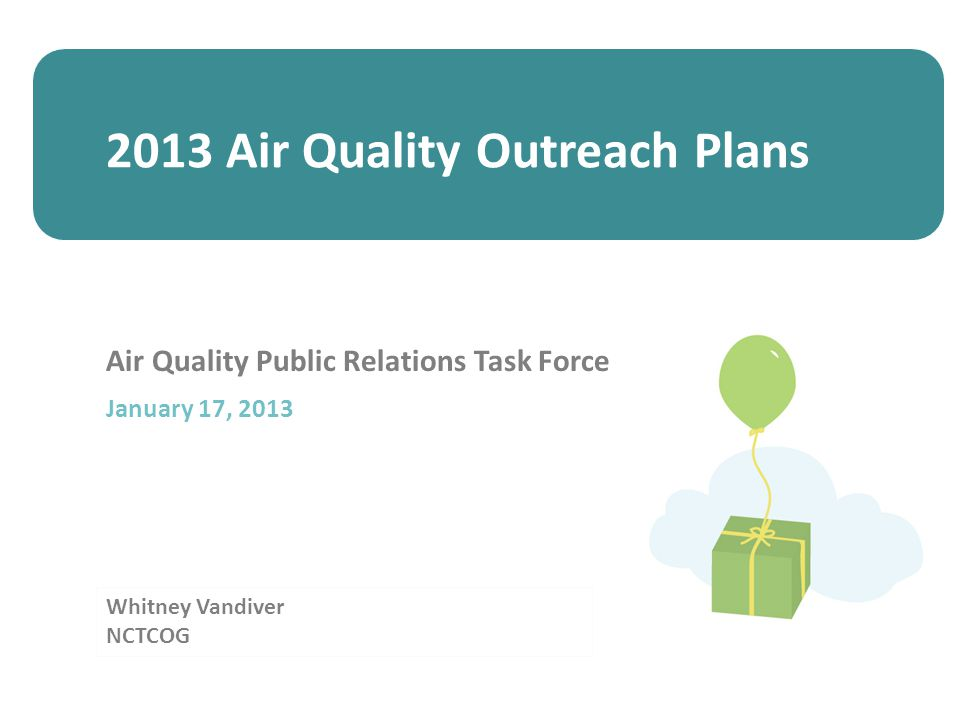 Whitney Vandiver NCTCOG Air Quality Public Relations Task Force January 17, 2013 2013 Air Quality Outreach Plans
