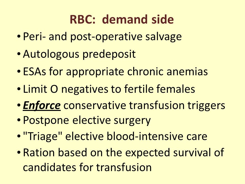 RBC: demand side Peri- and post-operative salvage Autologous predeposit ESAs for appropriate chronic anemias Limit O negatives to fertile females Enforce conservative transfusion triggers Postpone elective surgery Triage elective blood-intensive care Ration based on the expected survival of candidates for transfusion