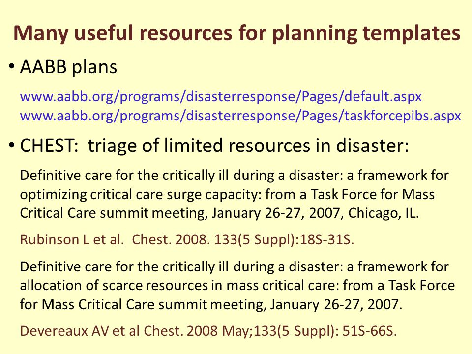 Many useful resources for planning templates AABB plans www.aabb.org/programs/disasterresponse/Pages/default.aspx www.aabb.org/programs/disasterresponse/Pages/taskforcepibs.aspx CHEST: triage of limited resources in disaster: Definitive care for the critically ill during a disaster: a framework for optimizing critical care surge capacity: from a Task Force for Mass Critical Care summit meeting, January 26-27, 2007, Chicago, IL.