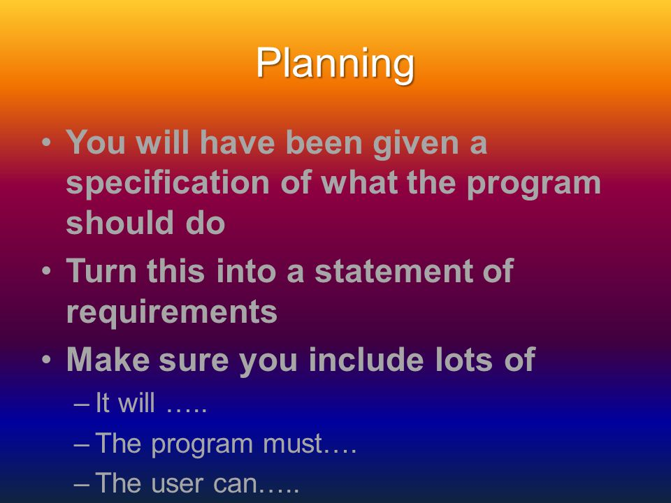 Planning You will have been given a specification of what the program should do Turn this into a statement of requirements Make sure you include lots