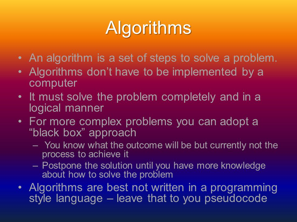 Algorithms An algorithm is a set of steps to solve a problem. Algorithms don't have to be implemented by a computer It must solve the problem complete