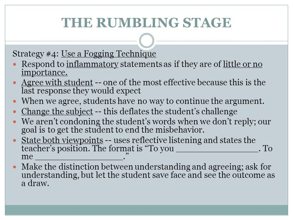 THE RUMBLING STAGE Strategy #4: Use a Fogging Technique Respond to inflammatory statements as if they are of little or no importance. Agree with stude