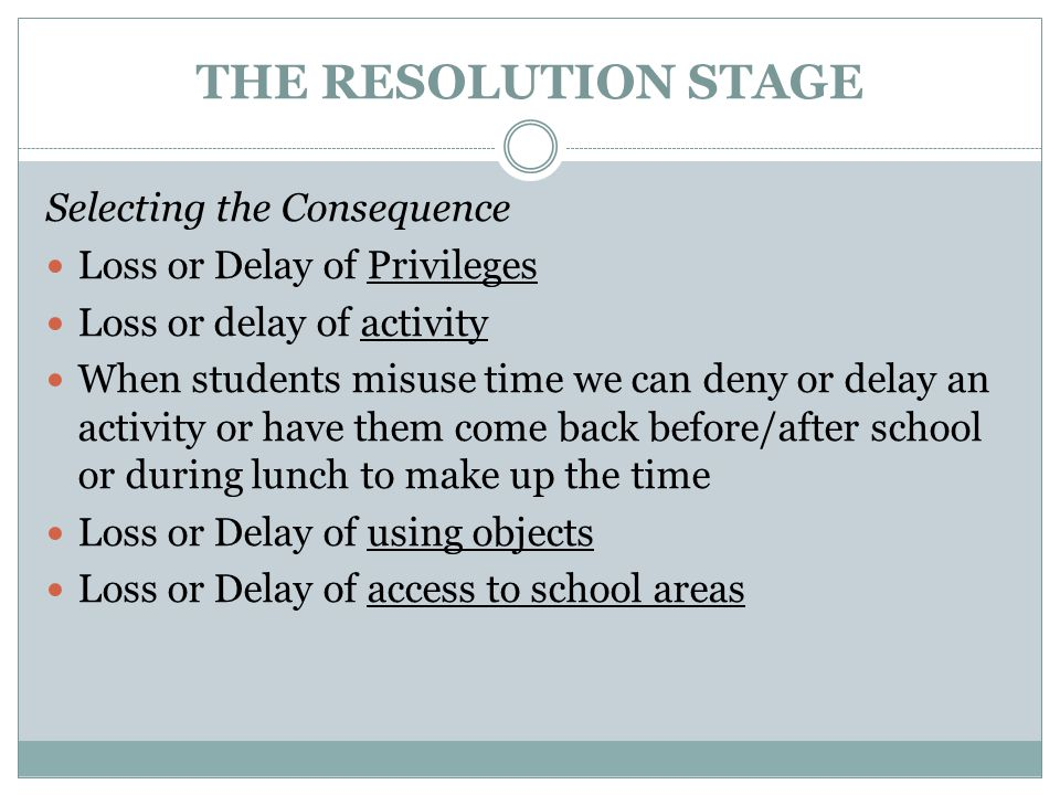 THE RESOLUTION STAGE Selecting the Consequence Loss or Delay of Privileges Loss or delay of activity When students misuse time we can deny or delay an