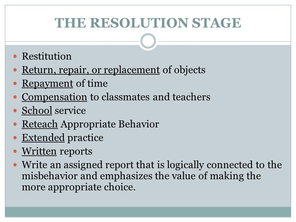 THE RESOLUTION STAGE Restitution Return, repair, or replacement of objects Repayment of time Compensation to classmates and teachers School service Re