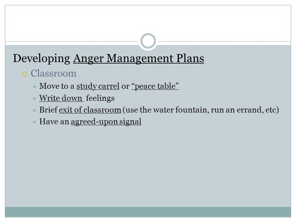 """Developing Anger Management Plans  Classroom  Move to a study carrel or """"peace table""""  Write down feelings  Brief exit of classroom (use the water"""