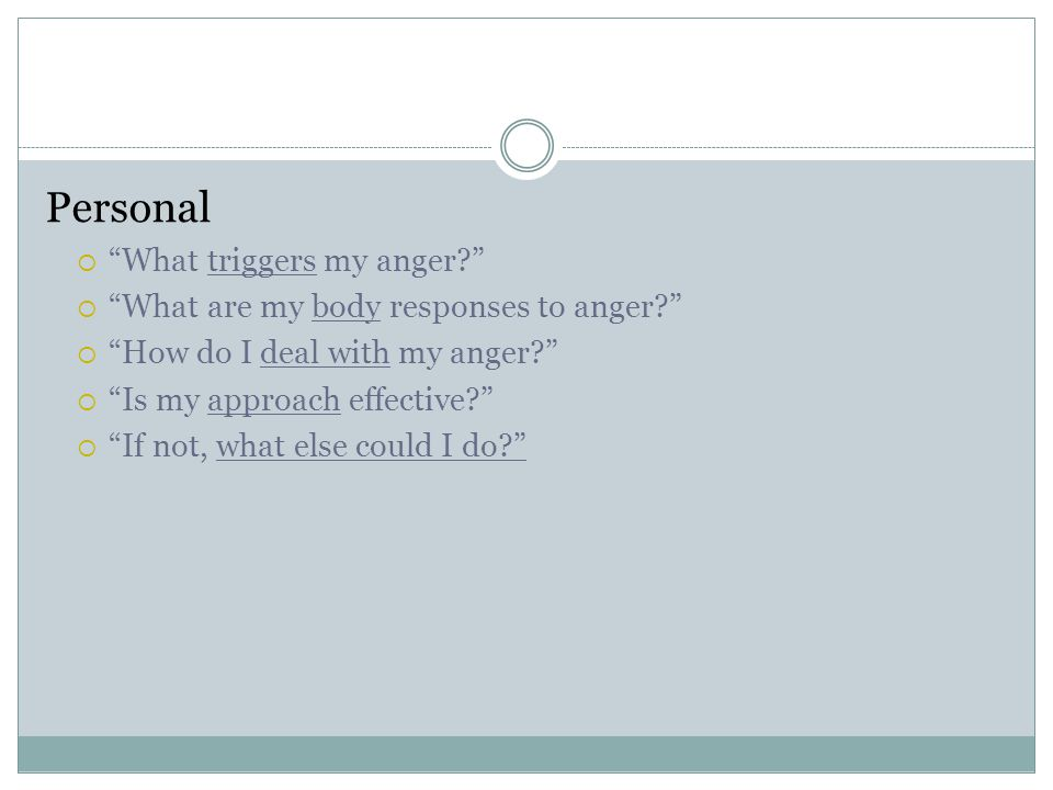 """Personal  """"What triggers my anger?""""  """"What are my body responses to anger?""""  """"How do I deal with my anger?""""  """"Is my approach effective?""""  """"If not"""