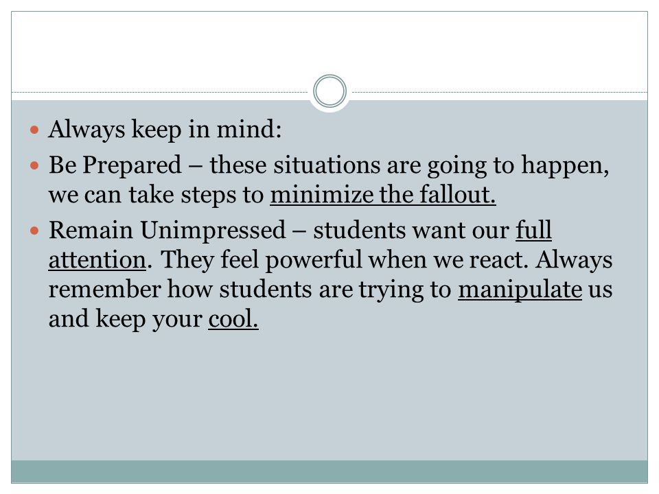 Always keep in mind: Be Prepared – these situations are going to happen, we can take steps to minimize the fallout. Remain Unimpressed – students want