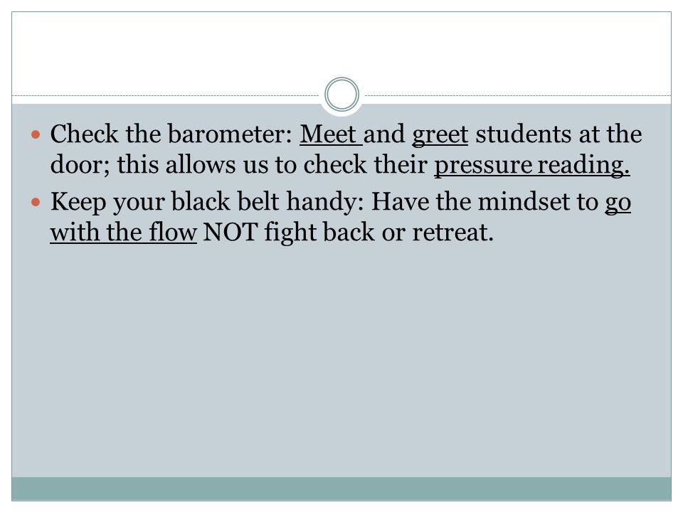 Check the barometer: Meet and greet students at the door; this allows us to check their pressure reading. Keep your black belt handy: Have the mindset