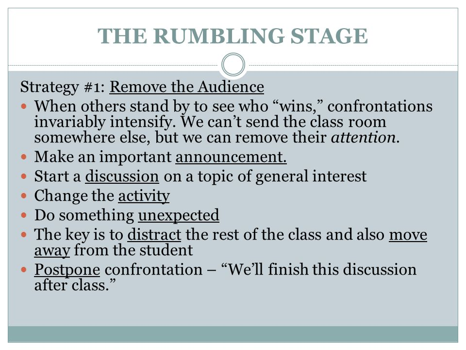"""THE RUMBLING STAGE Strategy #1: Remove the Audience When others stand by to see who """"wins,"""" confrontations invariably intensify. We can't send the cla"""