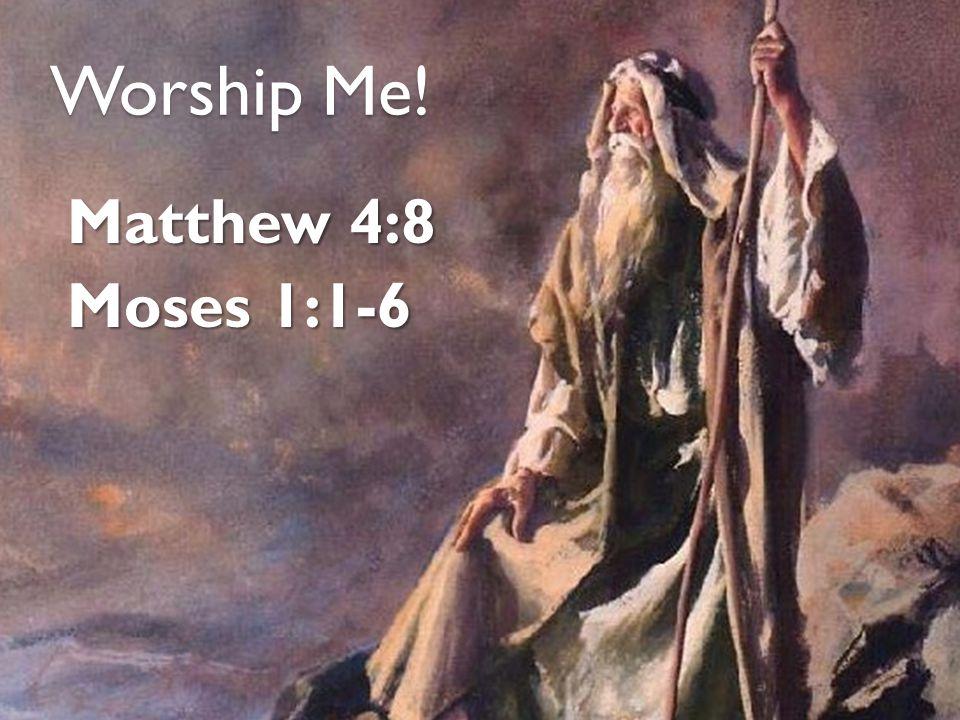 Worship Me! Matthew 4:8 Moses 1:1-6