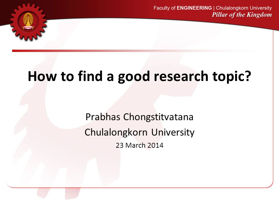 How to find a good research topic? Prabhas Chongstitvatana Chulalongkorn University