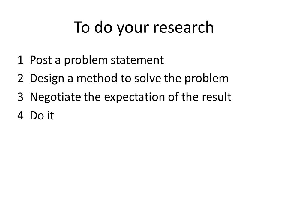 1 Post a problem statement 2 Design a method to solve the problem 3 Negotiate the expectation of the result 4 Do it To do your research