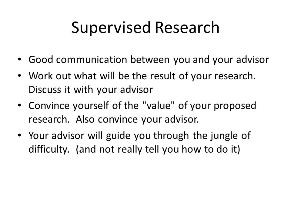 Supervised Research Good communication between you and your advisor Work out what will be the result of your research.