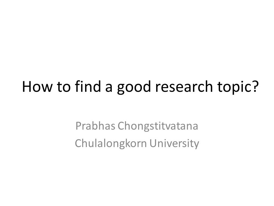 How to find a good research topic Prabhas Chongstitvatana Chulalongkorn University
