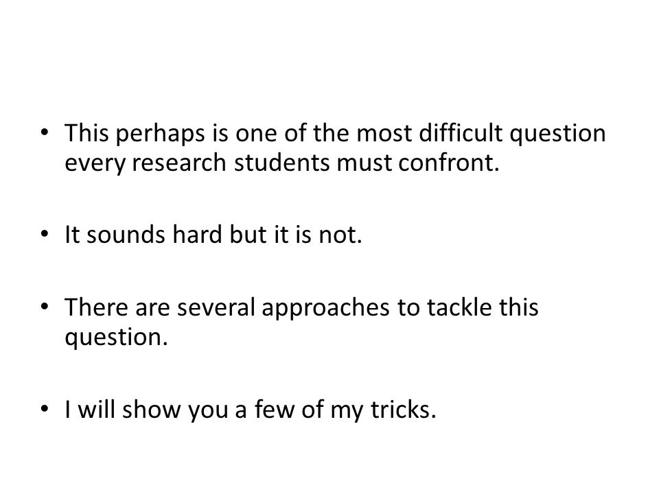 This perhaps is one of the most difficult question every research students must confront.