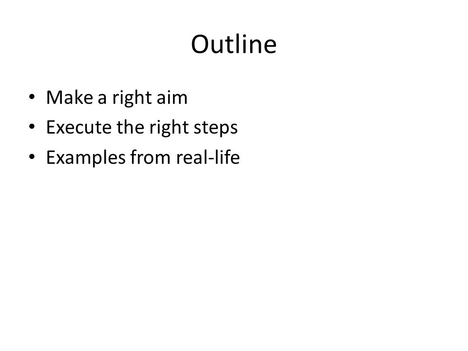 Outline Make a right aim Execute the right steps Examples from real-life
