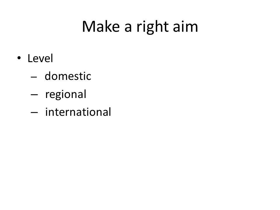 Make a right aim Level – domestic – regional – international