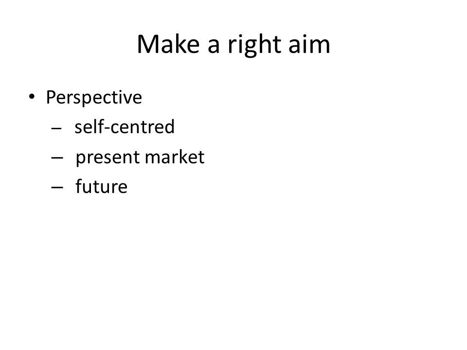 Make a right aim Perspective – self-centred – present market – future