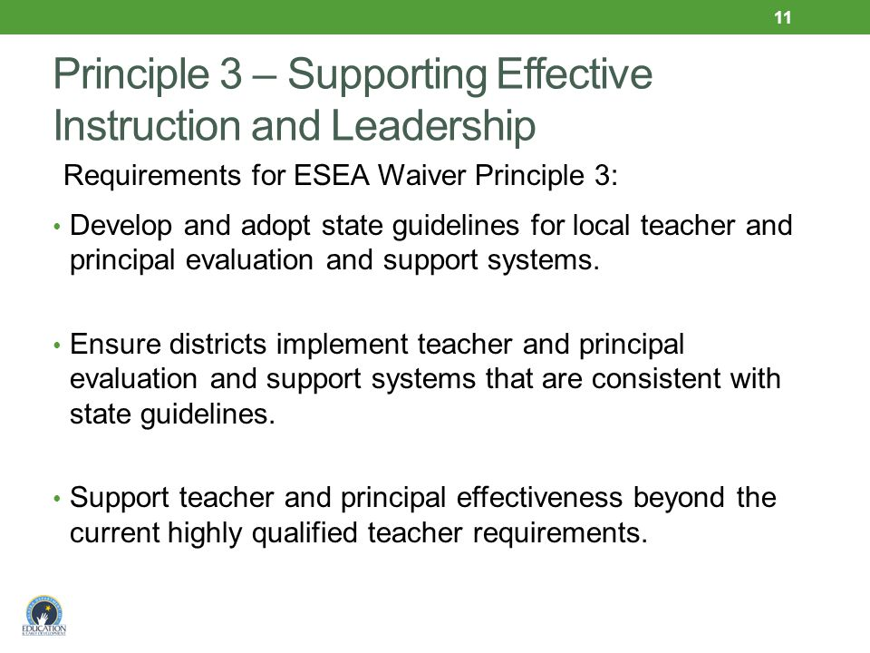 Principle 3 – Supporting Effective Instruction and Leadership Requirements for ESEA Waiver Principle 3: Develop and adopt state guidelines for local teacher and principal evaluation and support systems.