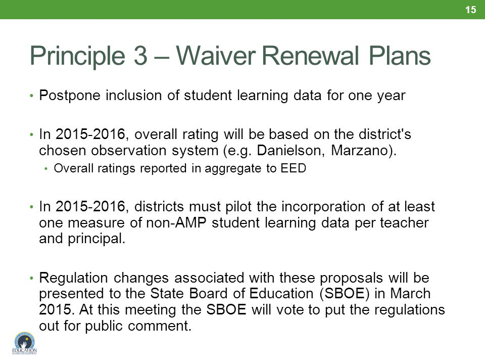 Principle 3 – Waiver Renewal Plans Postpone inclusion of student learning data for one year In 2015-2016, overall rating will be based on the district s chosen observation system (e.g.