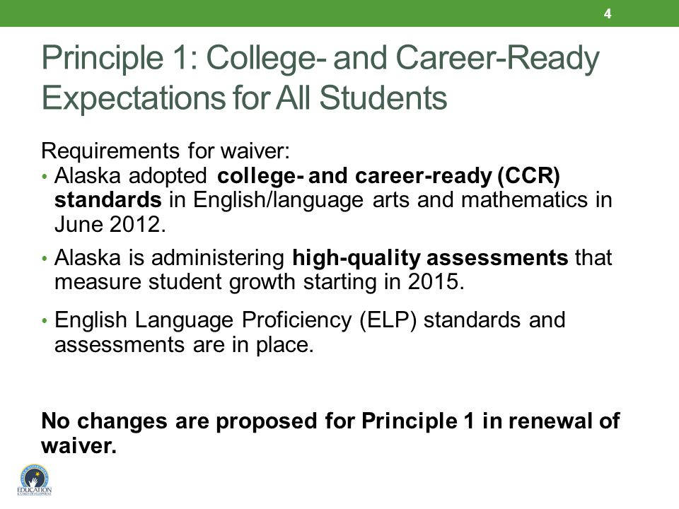 Principle 1: College- and Career-Ready Expectations for All Students Requirements for waiver: Alaska adopted college- and career-ready (CCR) standards in English/language arts and mathematics in June 2012.