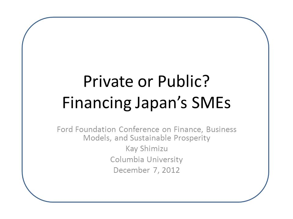Private or Public? Financing Japan's SMEs Ford Foundation Conference on Finance, Business Models, and Sustainable Prosperity Kay Shimizu Columbia Univ
