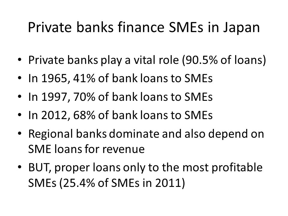 Private banks finance SMEs in Japan Private banks play a vital role (90.5% of loans) In 1965, 41% of bank loans to SMEs In 1997, 70% of bank loans to