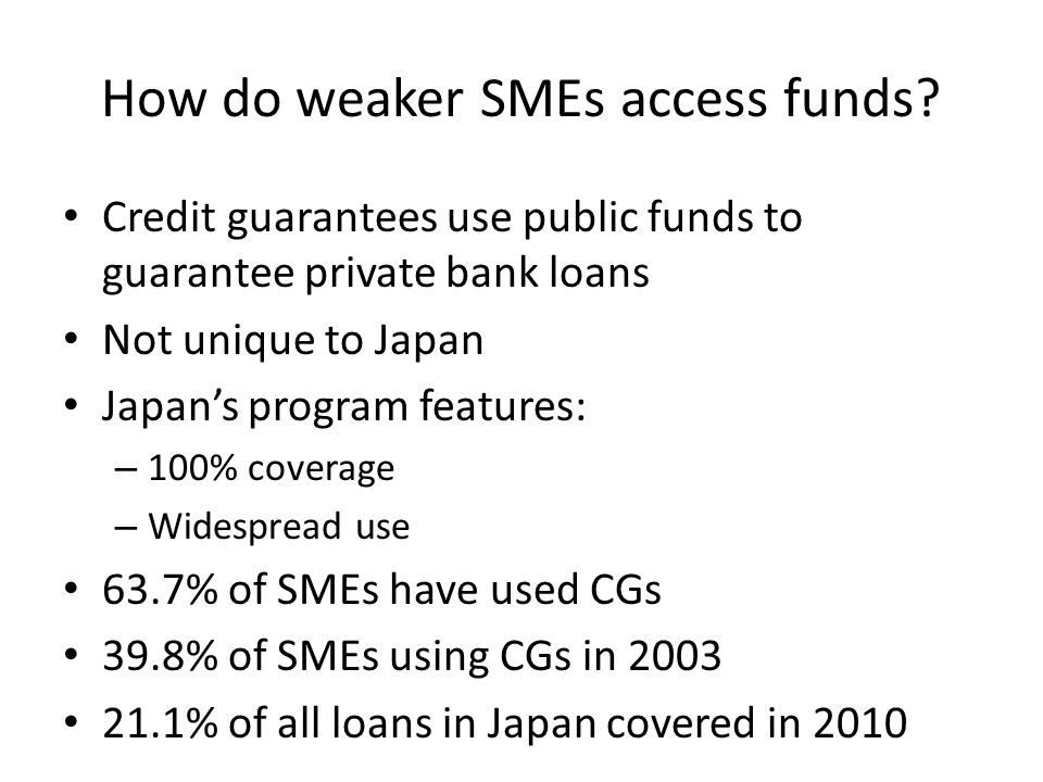 How do weaker SMEs access funds? Credit guarantees use public funds to guarantee private bank loans Not unique to Japan Japan's program features: – 10