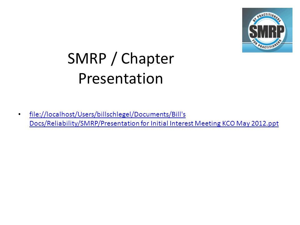 SMRP / Chapter Presentation file://localhost/Users/billschlegel/Documents/Bill s Docs/Reliability/SMRP/Presentation for Initial Interest Meeting KCO May 2012.ppt file://localhost/Users/billschlegel/Documents/Bill s Docs/Reliability/SMRP/Presentation for Initial Interest Meeting KCO May 2012.ppt