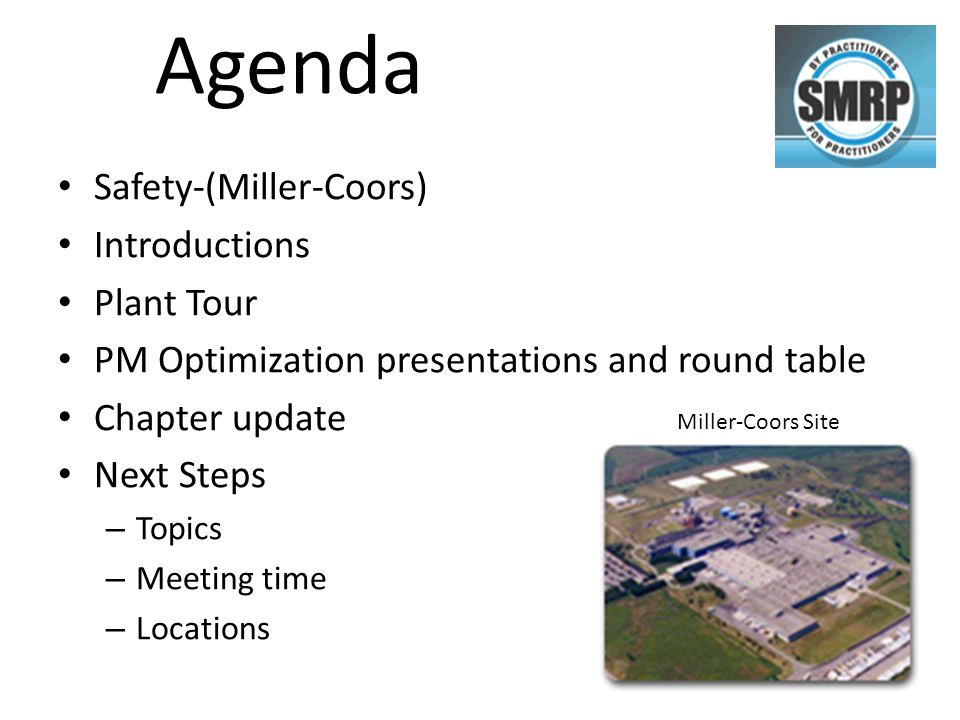 Agenda Safety-(Miller-Coors) Introductions Plant Tour PM Optimization presentations and round table Chapter update Next Steps – Topics – Meeting time – Locations Miller-Coors Site